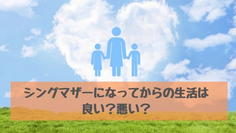 シングルマザーになってからの生活は良い?悪い?